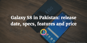 Samsung Galaxy S8 in Pakistan: Release date, specs, price and features